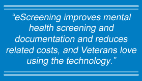 eScreening improves mental health screening and documentation and reduces related costs, and Veterans love using the technology