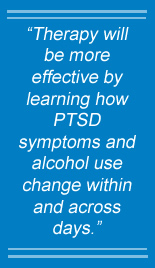 Therapy will be more effective by learning how PTSD symptoms and alcohol use change within and across days.