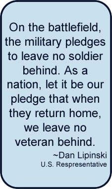On the battlefield, the military pledges to leave no soldier behind. As a nation, let it be our pledge that when they return home, we leave no veteran behind by Dan Lipinski